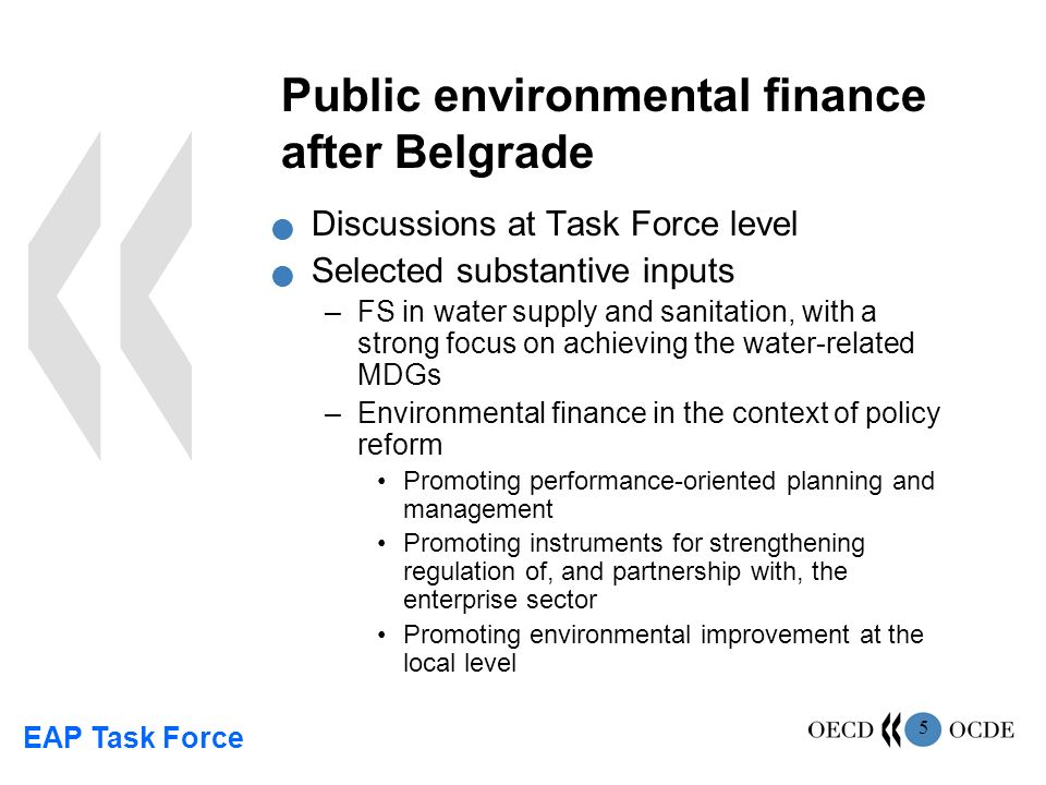 EAP Task Force 5 Public environmental finance after Belgrade Discussions at Task Force level Selected substantive inputs –FS in water supply and sanitation, with a strong focus on achieving the water-related MDGs –Environmental finance in the context of policy reform Promoting performance-oriented planning and management Promoting instruments for strengthening regulation of, and partnership with, the enterprise sector Promoting environmental improvement at the local level
