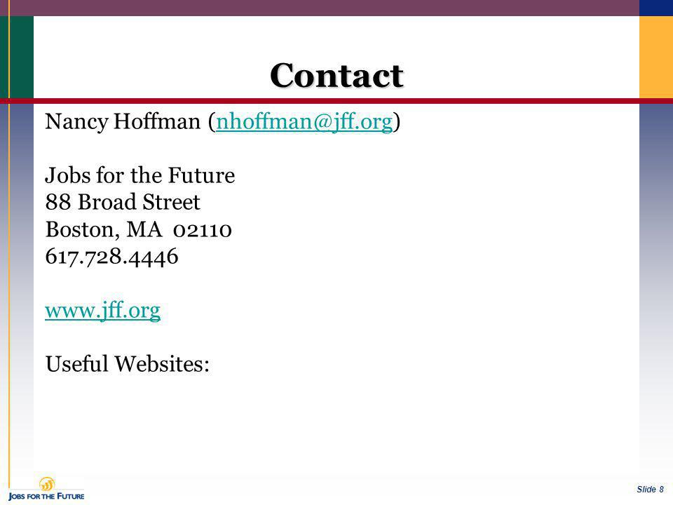 Slide 8 Contact Nancy Hoffman Jobs for the Future 88 Broad Street Boston, MA Useful Websites: