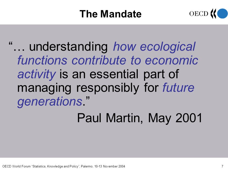 OECD World Forum Statistics, Knowledge and Policy, Palermo, November The Mandate … understanding how ecological functions contribute to economic activity is an essential part of managing responsibly for future generations.