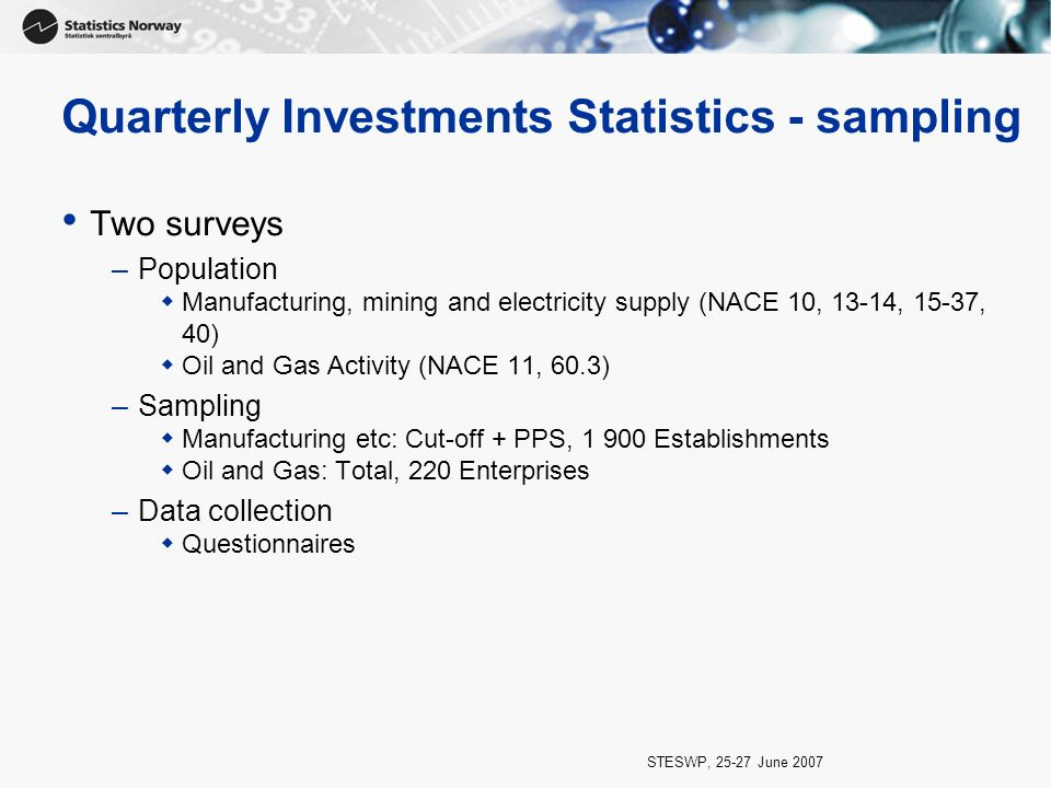 STESWP, 25-27 June 2007 Quarterly Investments Statistics - sampling Two surveys –Population Manufacturing, mining and electricity supply (NACE 10, 13-14, 15-37, 40) Oil and Gas Activity (NACE 11, 60.3) –Sampling Manufacturing etc: Cut-off + PPS, 1 900 Establishments Oil and Gas: Total, 220 Enterprises –Data collection Questionnaires