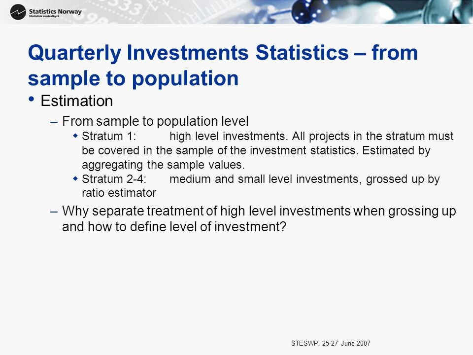 STESWP, 25-27 June 2007 Quarterly Investments Statistics – from sample to population Estimation –From sample to population level Stratum 1:high level investments.