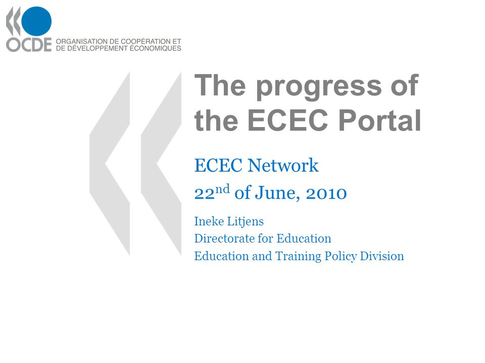 The progress of the ECEC Portal ECEC Network 22 nd of June, 2010 Ineke Litjens Directorate for Education Education and Training Policy Division