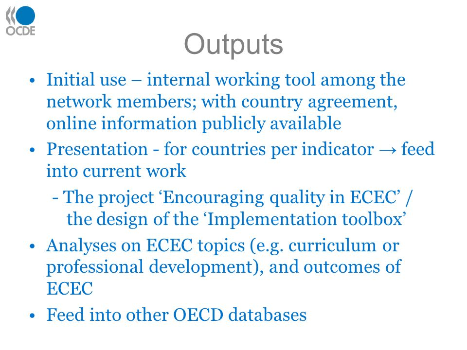 Outputs Initial use – internal working tool among the network members; with country agreement, online information publicly available Presentation - for countries per indicator feed into current work - The project Encouraging quality in ECEC / the design of the Implementation toolbox Analyses on ECEC topics (e.g.