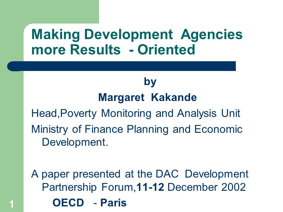 1 Making Development Agencies more Results - Oriented by Margaret Kakande Head,Poverty Monitoring and Analysis Unit Ministry of Finance Planning and Economic Development.