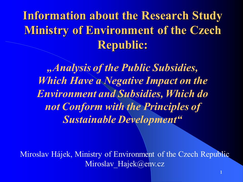 1 Information about the Research Study Ministry of Environment of the Czech Republic: Analysis of the Public Subsidies, Which Have a Negative Impact on the Environment and Subsidies, Which do not Conform with the Principles of Sustainable Development Miroslav Hájek, Ministry of Environment of the Czech Republic Miroslav_Hajek@env.cz