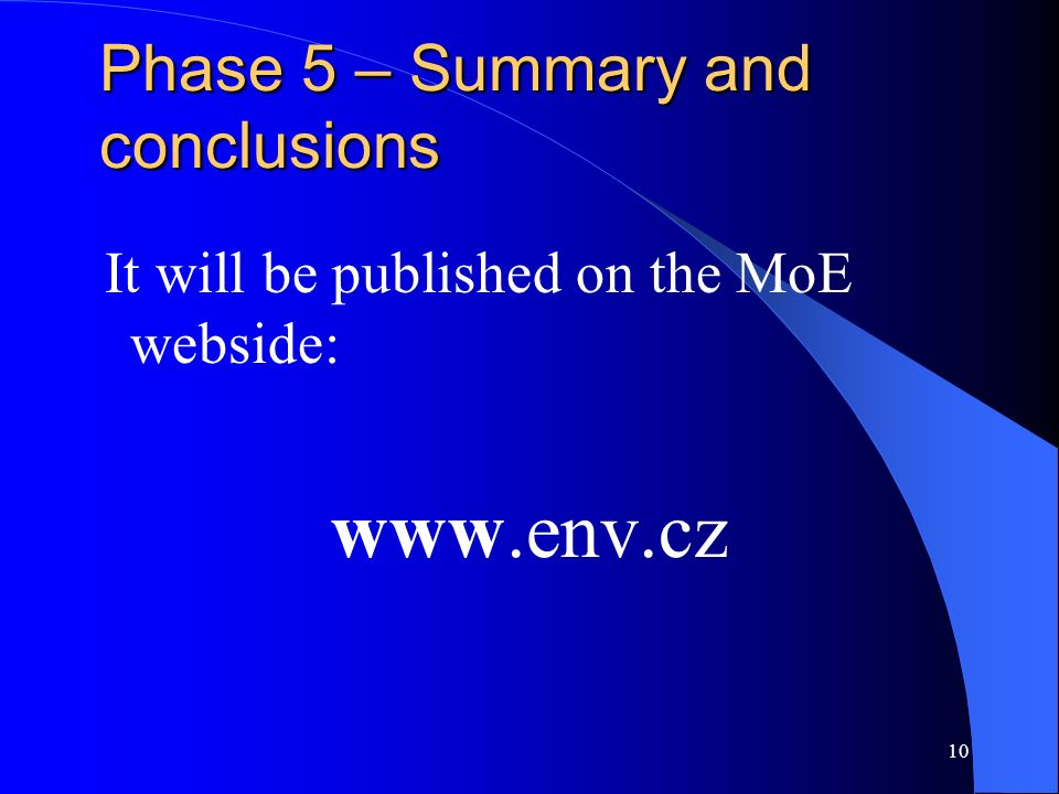 10 Phase 5 – Summary and conclusions It will be published on the MoE webside: www.env.cz