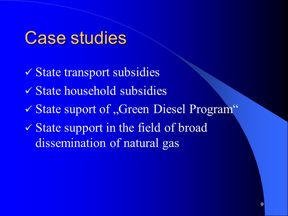 9 Case studies State transport subsidies State household subsidies State suport of Green Diesel Program State support in the field of broad dissemination of natural gas