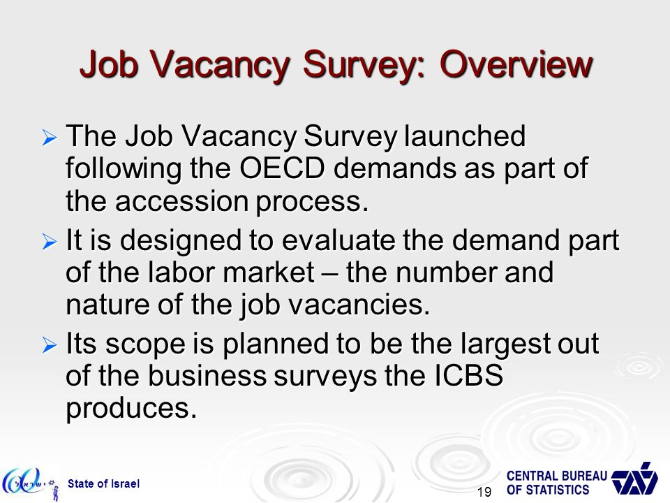 State of Israel 19 Job Vacancy Survey: Overview The Job Vacancy Survey launched following the OECD demands as part of the accession process.