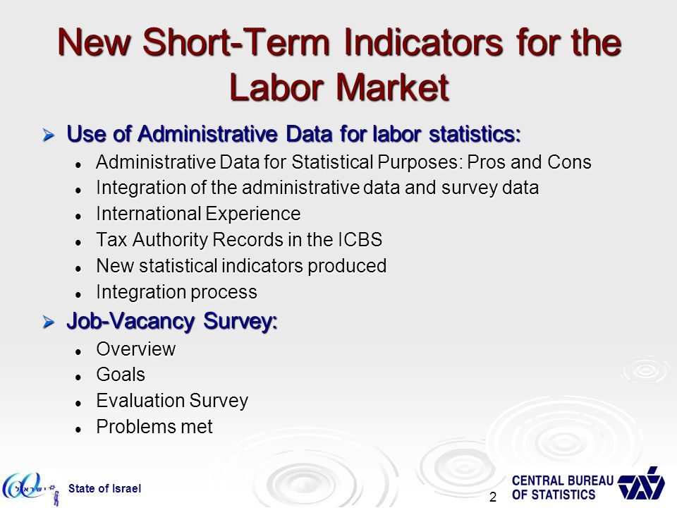 State of Israel 2 New Short-Term Indicators for the Labor Market Use of Administrative Data for labor statistics: Use of Administrative Data for labor statistics: Administrative Data for Statistical Purposes: Pros and Cons Administrative Data for Statistical Purposes: Pros and Cons Integration of the administrative data and survey data Integration of the administrative data and survey data International Experience International Experience Tax Authority Records in the ICBS Tax Authority Records in the ICBS New statistical indicators produced New statistical indicators produced Integration process Integration process Job-Vacancy Survey: Job-Vacancy Survey: Overview Overview Goals Goals Evaluation Survey Evaluation Survey Problems met Problems met