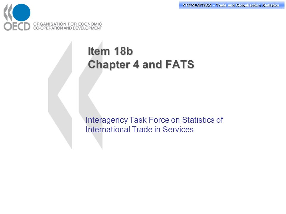 STD/PASS/TAGS – Trade and Globalisation Statistics STD/SES/TAGS – Trade and Globalisation Statistics Item 18b Chapter 4 and FATS Interagency Task Force on Statistics of International Trade in Services