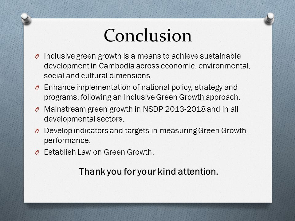 Conclusion O Inclusive green growth is a means to achieve sustainable development in Cambodia across economic, environmental, social and cultural dime