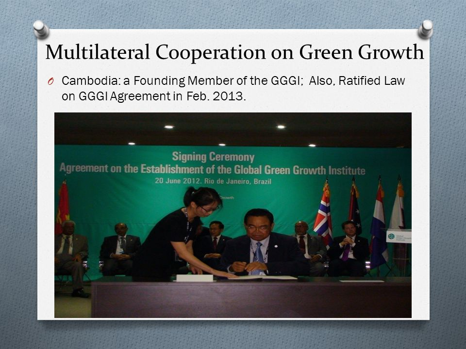 Multilateral Cooperation on Green Growth O Cambodia: a Founding Member of the GGGI; Also, Ratified Law on GGGI Agreement in Feb. 2013.