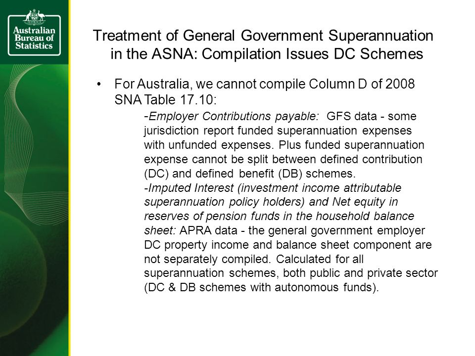 Treatment of General Government Superannuation in the ASNA: Compilation Issues DC Schemes For Australia, we cannot compile Column D of 2008 SNA Table 17.10: - Employer Contributions payable: GFS data - some jurisdiction report funded superannuation expenses with unfunded expenses.