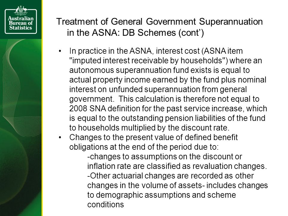 Treatment of General Government Superannuation in the ASNA: DB Schemes (cont) In practice in the ASNA, interest cost (ASNA item imputed interest receivable by households ) where an autonomous superannuation fund exists is equal to actual property income earned by the fund plus nominal interest on unfunded superannuation from general government.