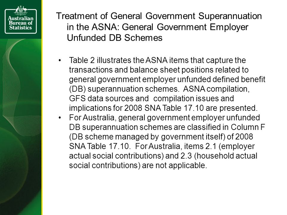 Treatment of General Government Superannuation in the ASNA: General Government Employer Unfunded DB Schemes Table 2 illustrates the ASNA items that capture the transactions and balance sheet positions related to general government employer unfunded defined benefit (DB) superannuation schemes.