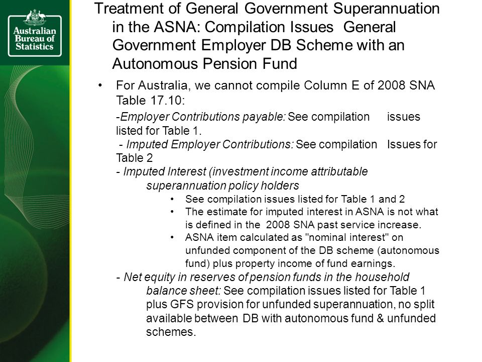 Treatment of General Government Superannuation in the ASNA: Compilation Issues General Government Employer DB Scheme with an Autonomous Pension Fund For Australia, we cannot compile Column E of 2008 SNA Table 17.10: -Employer Contributions payable: See compilation issues listed for Table 1.