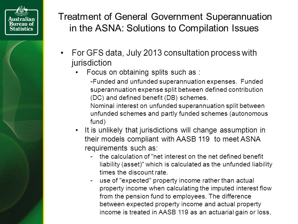 Treatment of General Government Superannuation in the ASNA: Solutions to Compilation Issues For GFS data, July 2013 consultation process with jurisdiction Focus on obtaining splits such as : - Funded and unfunded superannuation expenses.