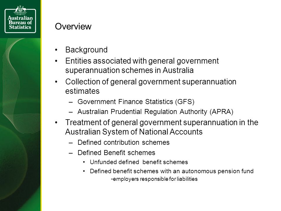 Overview Background Entities associated with general government superannuation schemes in Australia Collection of general government superannuation estimates –Government Finance Statistics (GFS) –Australian Prudential Regulation Authority (APRA) Treatment of general government superannuation in the Australian System of National Accounts –Defined contribution schemes –Defined Benefit schemes Unfunded defined benefit schemes Defined benefit schemes with an autonomous pension fund - employers responsible for liabilities