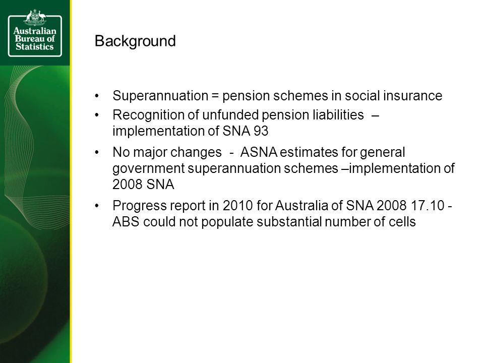 Background Superannuation = pension schemes in social insurance Recognition of unfunded pension liabilities – implementation of SNA 93 No major changes - ASNA estimates for general government superannuation schemes –implementation of 2008 SNA Progress report in 2010 for Australia of SNA ABS could not populate substantial number of cells
