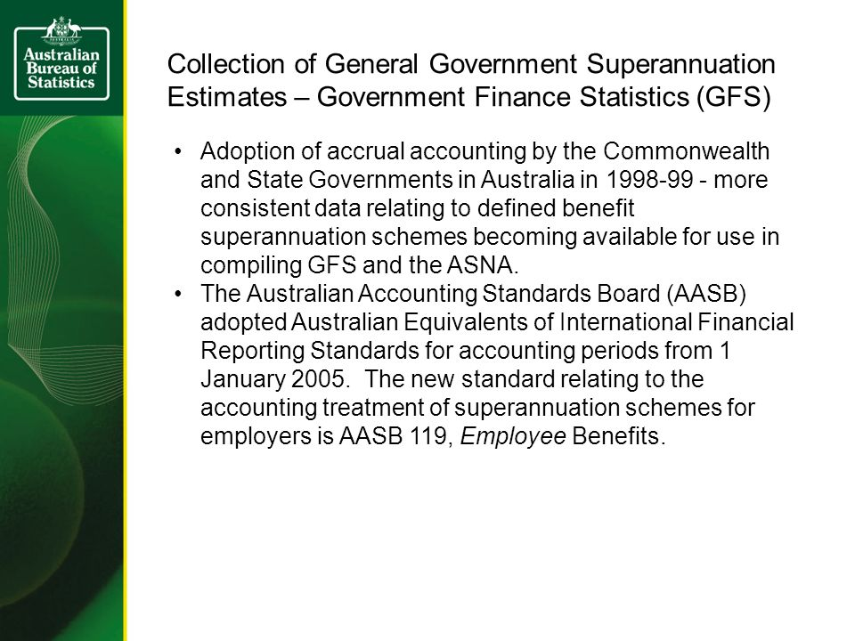 Collection of General Government Superannuation Estimates – Government Finance Statistics (GFS) Adoption of accrual accounting by the Commonwealth and State Governments in Australia in more consistent data relating to defined benefit superannuation schemes becoming available for use in compiling GFS and the ASNA.