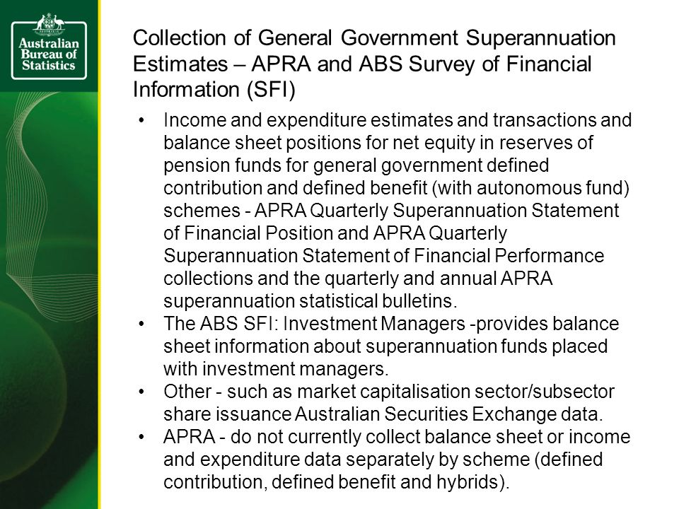 Collection of General Government Superannuation Estimates – APRA and ABS Survey of Financial Information (SFI) Income and expenditure estimates and transactions and balance sheet positions for net equity in reserves of pension funds for general government defined contribution and defined benefit (with autonomous fund) schemes - APRA Quarterly Superannuation Statement of Financial Position and APRA Quarterly Superannuation Statement of Financial Performance collections and the quarterly and annual APRA superannuation statistical bulletins.