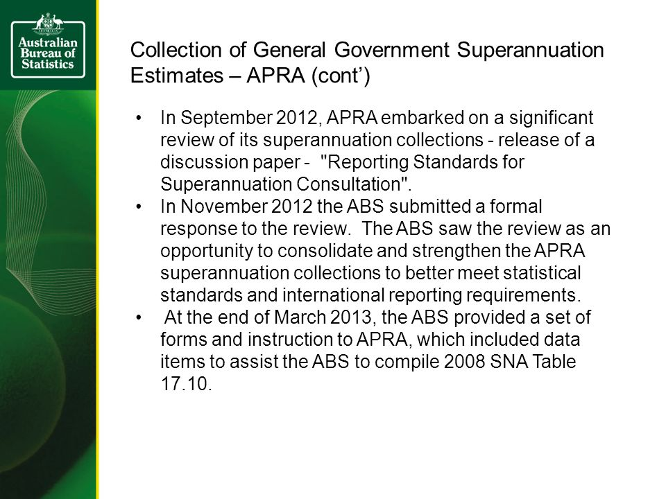 Collection of General Government Superannuation Estimates – APRA (cont) In September 2012, APRA embarked on a significant review of its superannuation collections - release of a discussion paper - Reporting Standards for Superannuation Consultation .