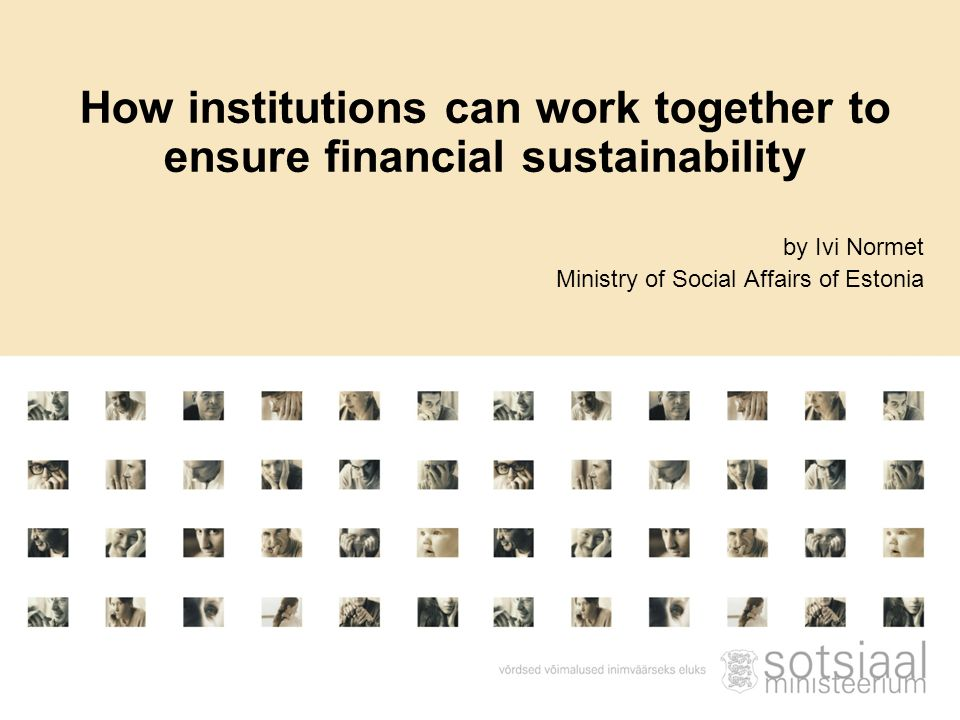 by Ivi Normet Ministry of Social Affairs of Estonia How institutions can work together to ensure financial sustainability