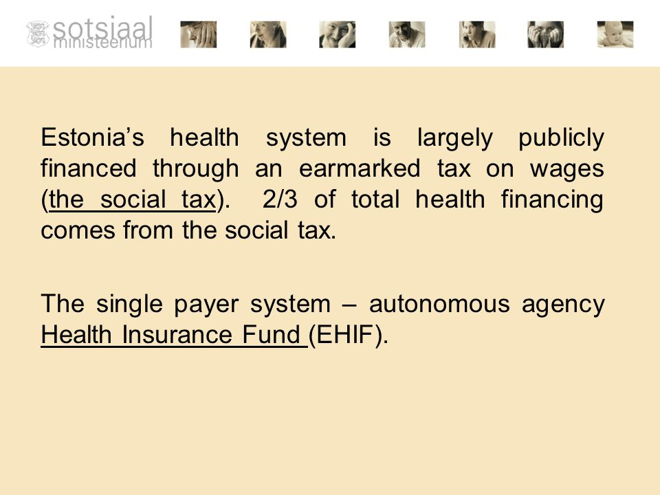 Estonias health system is largely publicly financed through an earmarked tax on wages (the social tax). 2/3 of total health financing comes from the s