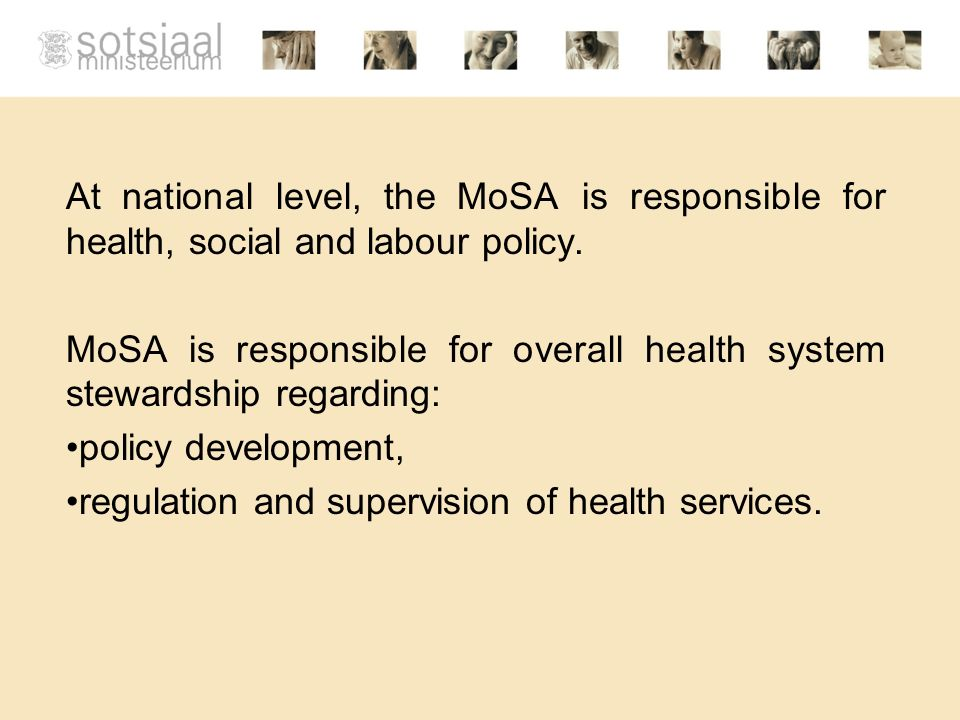 At national level, the MoSA is responsible for health, social and labour policy. MoSA is responsible for overall health system stewardship regarding: