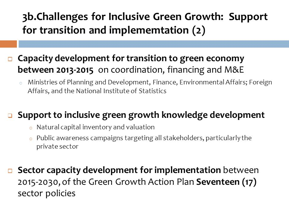 Capacity development for transition to green economy between 2013-2015 on coordination, financing and M&E o Ministries of Planning and Development, Finance, Environmental Affairs; Foreign Affairs, and the National Institute of Statistics Support to inclusive green growth knowledge development o Natural capital inventory and valuation o Public awareness campaigns targeting all stakeholders, particularly the private sector Sector capacity development for implementation between 2015-2030, of the Green Growth Action Plan Seventeen (17) sector policies 3b.Challenges for Inclusive Green Growth: Support for transition and implememtation (2)