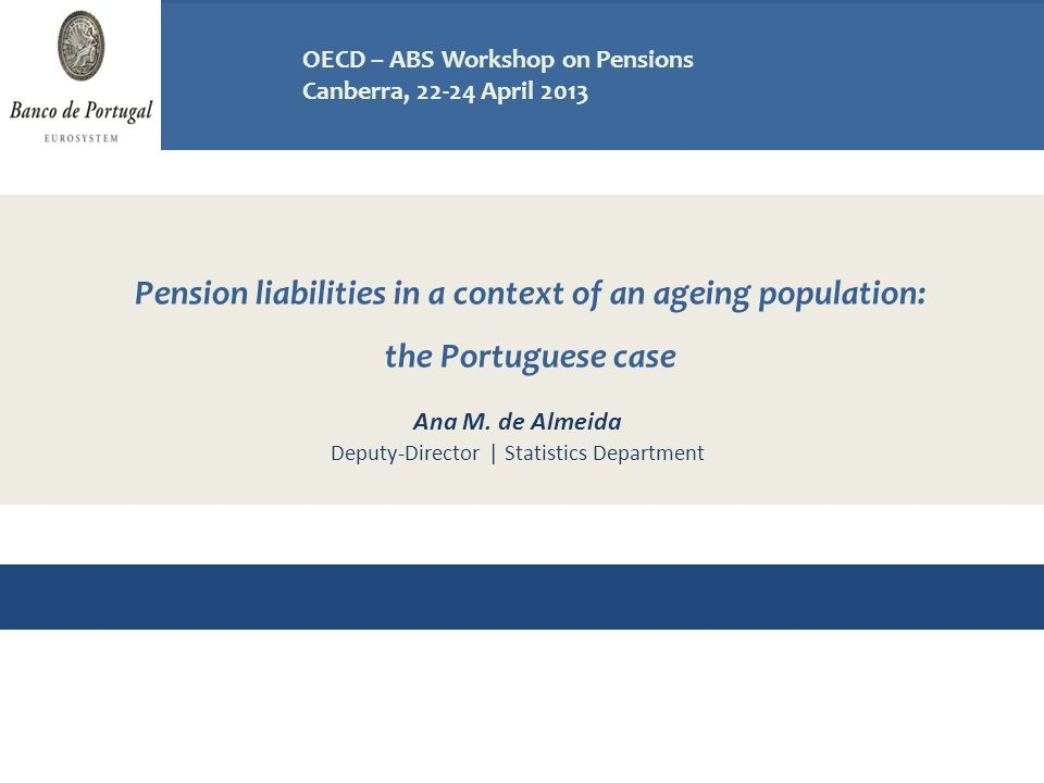 Pension liabilities in a context of an ageing population: the Portuguese case Workshop on Pensions OECD - ABS, Canberra 22-24 April 2013 Ana M.