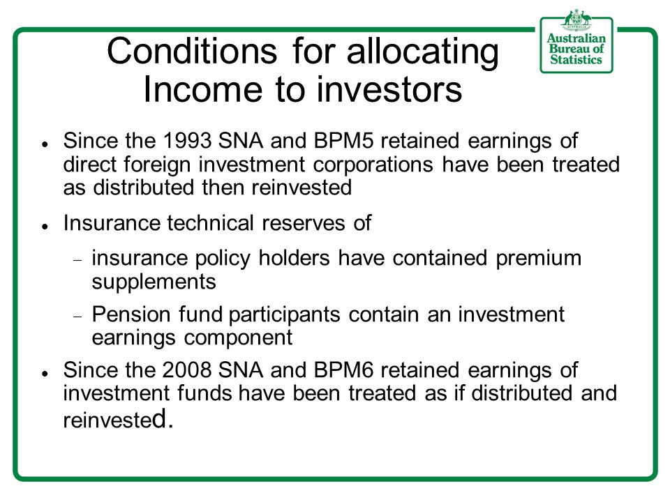 Conditions for allocating Income to investors Since the 1993 SNA and BPM5 retained earnings of direct foreign investment corporations have been treate