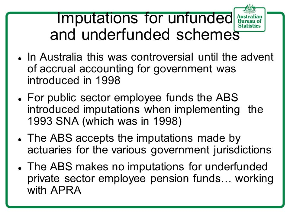 Imputations for unfunded and underfunded schemes In Australia this was controversial until the advent of accrual accounting for government was introdu
