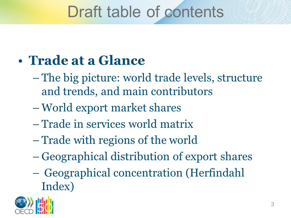 Draft table of contents Trade at a Glance –The big picture: world trade levels, structure and trends, and main contributors –World export market shares –Trade in services world matrix –Trade with regions of the world –Geographical distribution of export shares – Geographical concentration (Herfindahl Index) 3