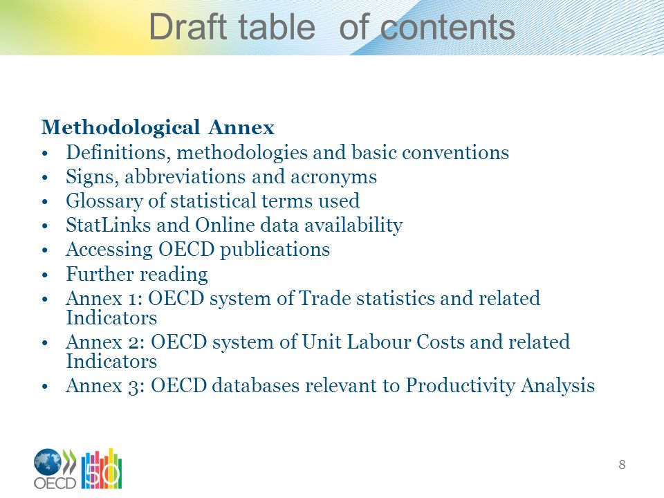 Draft table of contents Methodological Annex Definitions, methodologies and basic conventions Signs, abbreviations and acronyms Glossary of statistical terms used StatLinks and Online data availability Accessing OECD publications Further reading Annex 1: OECD system of Trade statistics and related Indicators Annex 2: OECD system of Unit Labour Costs and related Indicators Annex 3: OECD databases relevant to Productivity Analysis 8