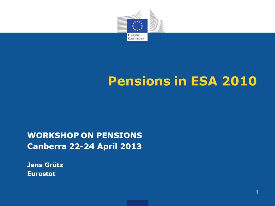 Pensions in ESA 2010 WORKSHOP ON PENSIONS Canberra 22-24 April 2013 Jens Grütz Eurostat 1