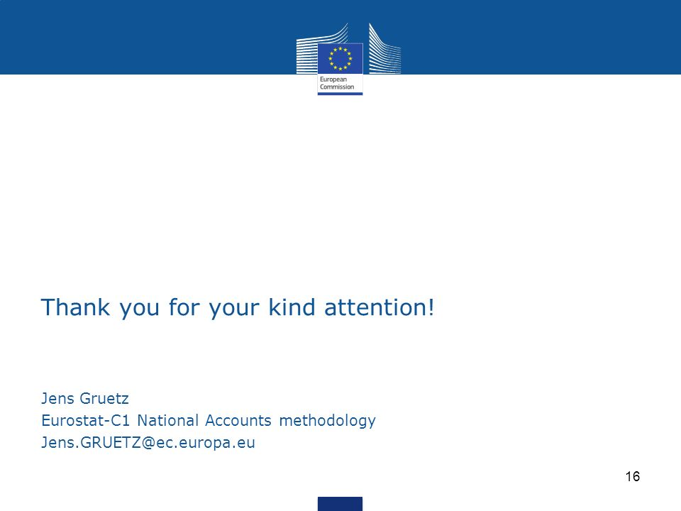 Thank you for your kind attention! Jens Gruetz Eurostat-C1 National Accounts methodology Jens.GRUETZ@ec.europa.eu 16