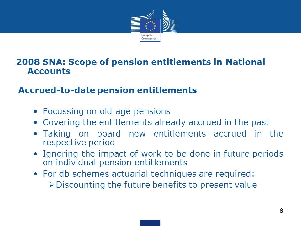 2008 SNA: Scope of pension entitlements in National Accounts Accrued-to-date pension entitlements Focussing on old age pensions Covering the entitleme