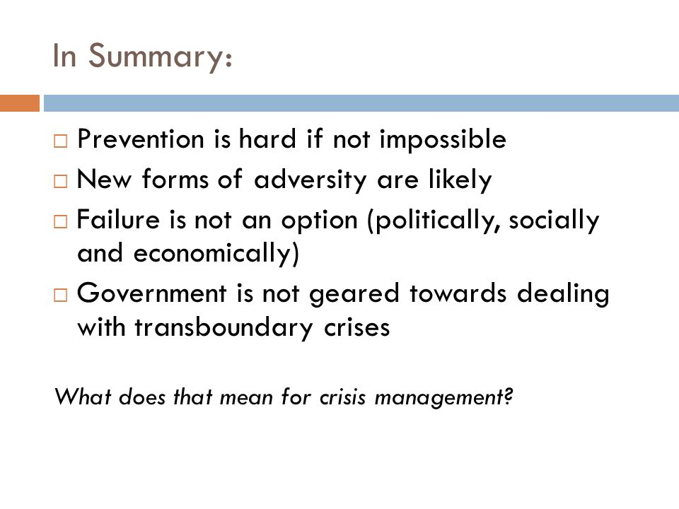 In Summary: Prevention is hard if not impossible New forms of adversity are likely Failure is not an option (politically, socially and economically) Government is not geared towards dealing with transboundary crises What does that mean for crisis management?