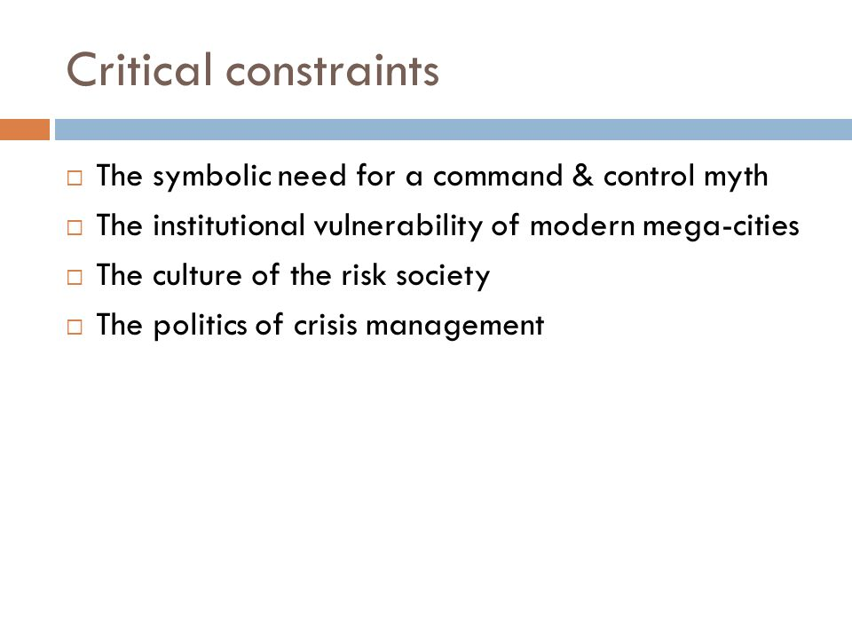 Critical constraints The symbolic need for a command & control myth The institutional vulnerability of modern mega-cities The culture of the risk society The politics of crisis management