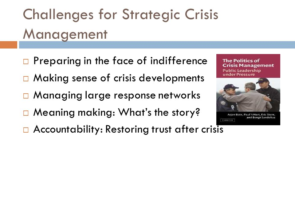 Challenges for Strategic Crisis Management Preparing in the face of indifference Making sense of crisis developments Managing large response networks Meaning making: Whats the story.