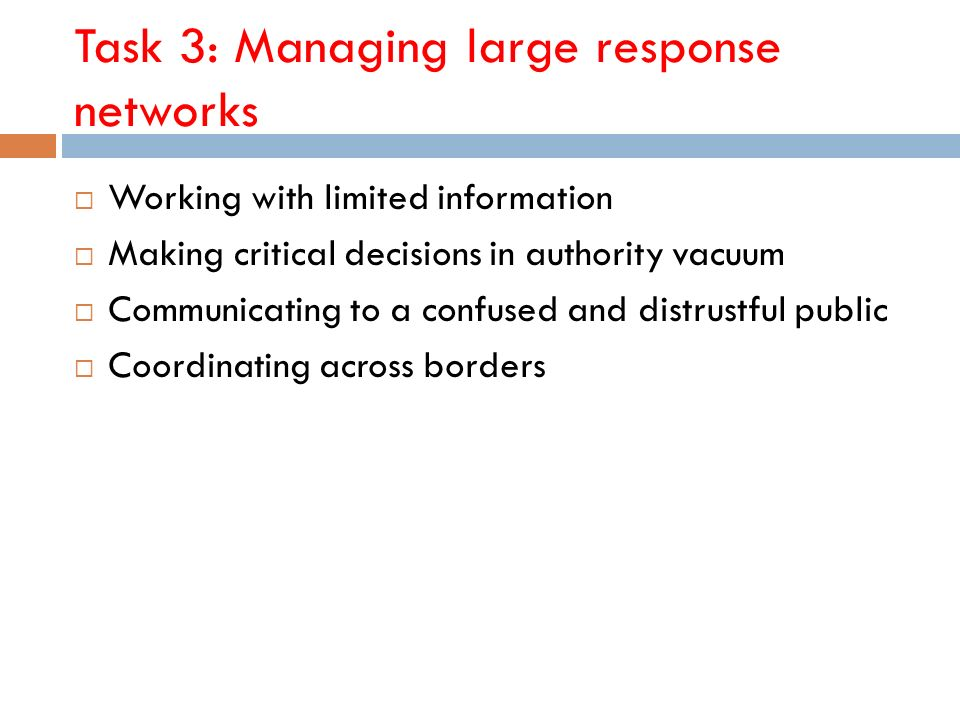 Task 3: Managing large response networks Working with limited information Making critical decisions in authority vacuum Communicating to a confused and distrustful public Coordinating across borders