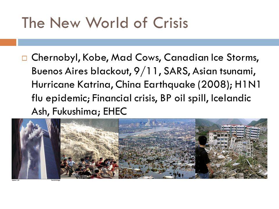 The New World of Crisis Chernobyl, Kobe, Mad Cows, Canadian Ice Storms, Buenos Aires blackout, 9/11, SARS, Asian tsunami, Hurricane Katrina, China Ear