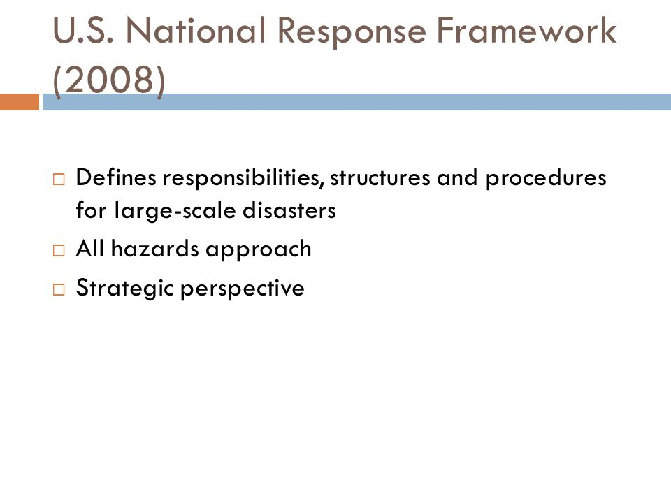 U.S. National Response Framework (2008) Defines responsibilities, structures and procedures for large-scale disasters All hazards approach Strategic p