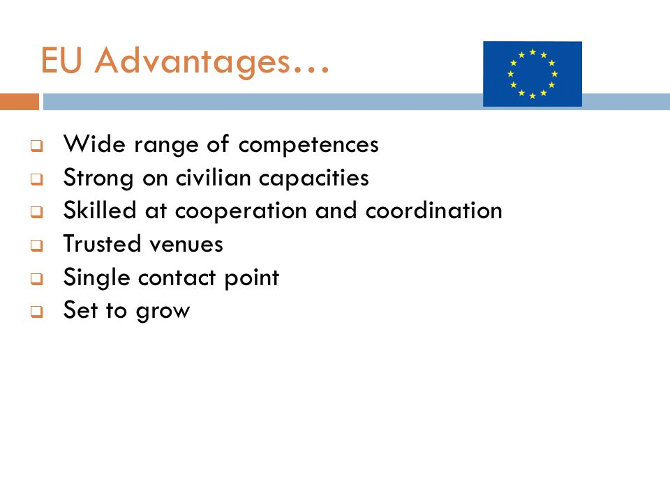 EU Advantages… Wide range of competences Strong on civilian capacities Skilled at cooperation and coordination Trusted venues Single contact point Set to grow
