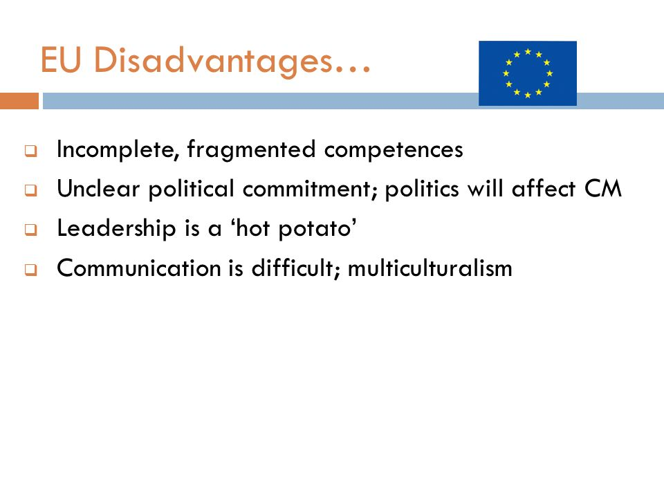 EU Disadvantages… Incomplete, fragmented competences Unclear political commitment; politics will affect CM Leadership is a hot potato Communication is difficult; multiculturalism