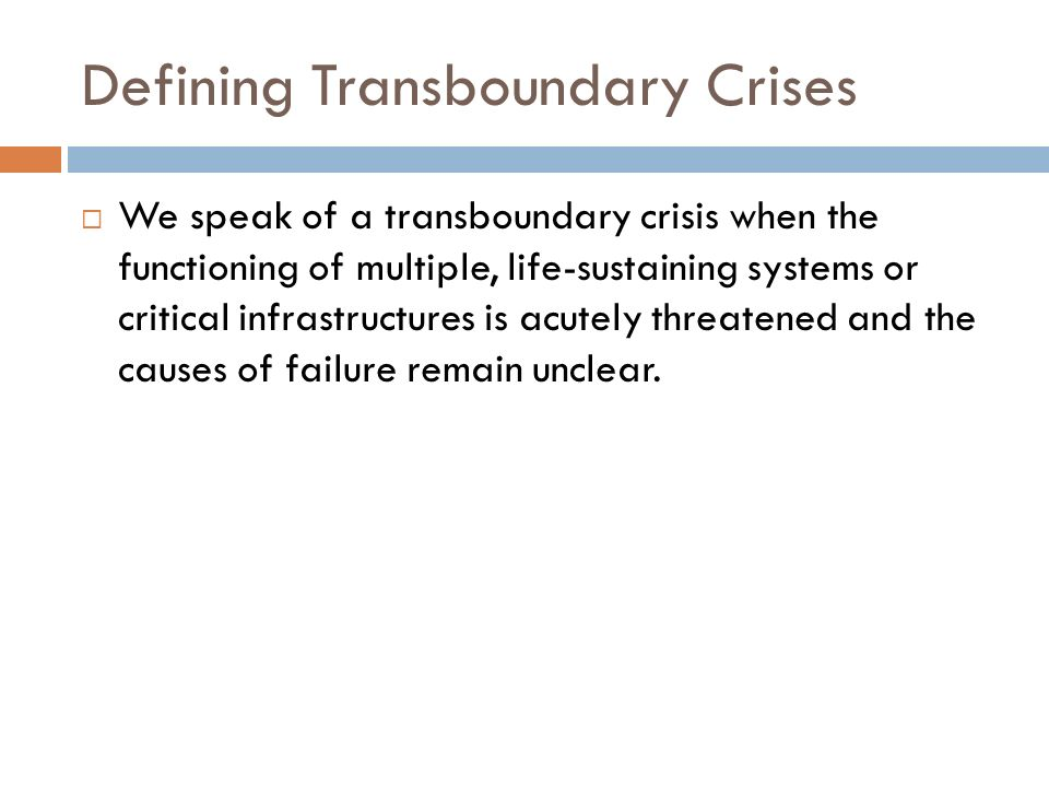 Defining Transboundary Crises We speak of a transboundary crisis when the functioning of multiple, life-sustaining systems or critical infrastructures is acutely threatened and the causes of failure remain unclear.