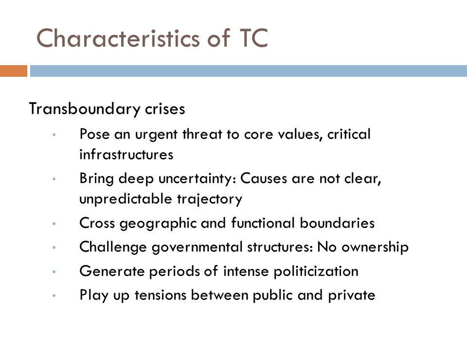 Characteristics of TC Transboundary crises Pose an urgent threat to core values, critical infrastructures Bring deep uncertainty: Causes are not clear, unpredictable trajectory Cross geographic and functional boundaries Challenge governmental structures: No ownership Generate periods of intense politicization Play up tensions between public and private