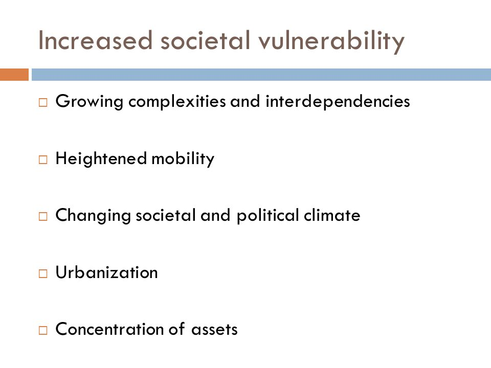 Increased societal vulnerability Growing complexities and interdependencies Heightened mobility Changing societal and political climate Urbanization Concentration of assets