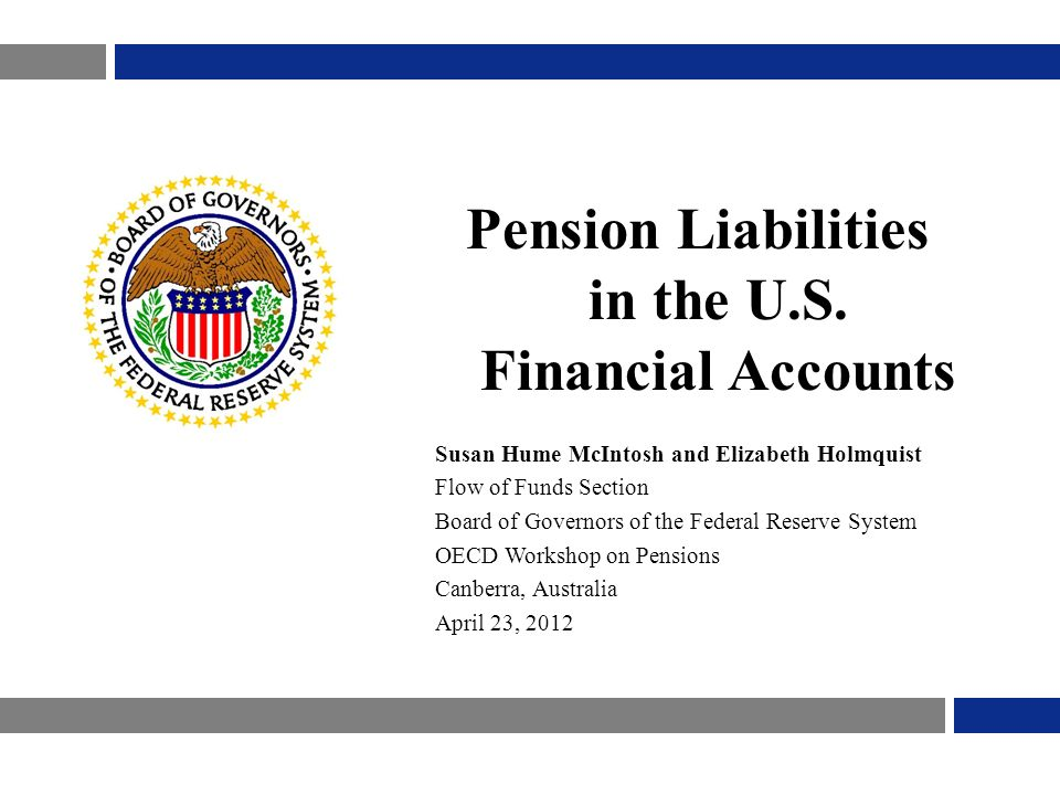 Pension Liabilities in the U.S. Financial Accounts Susan Hume McIntosh and Elizabeth Holmquist Flow of Funds Section Board of Governors of the Federal
